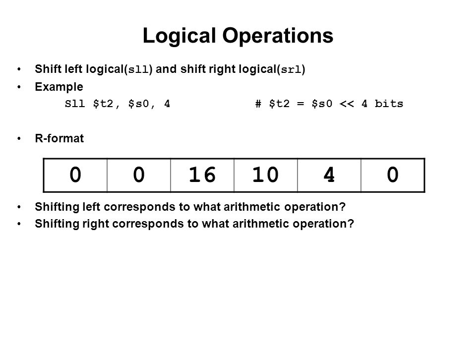 Logical Operations Shift left logical( sll ) and shift right logical( srl ) Example Sll $t2, $s0, 4# $t2 = $s0 << 4 bits R-format Shifting left corres