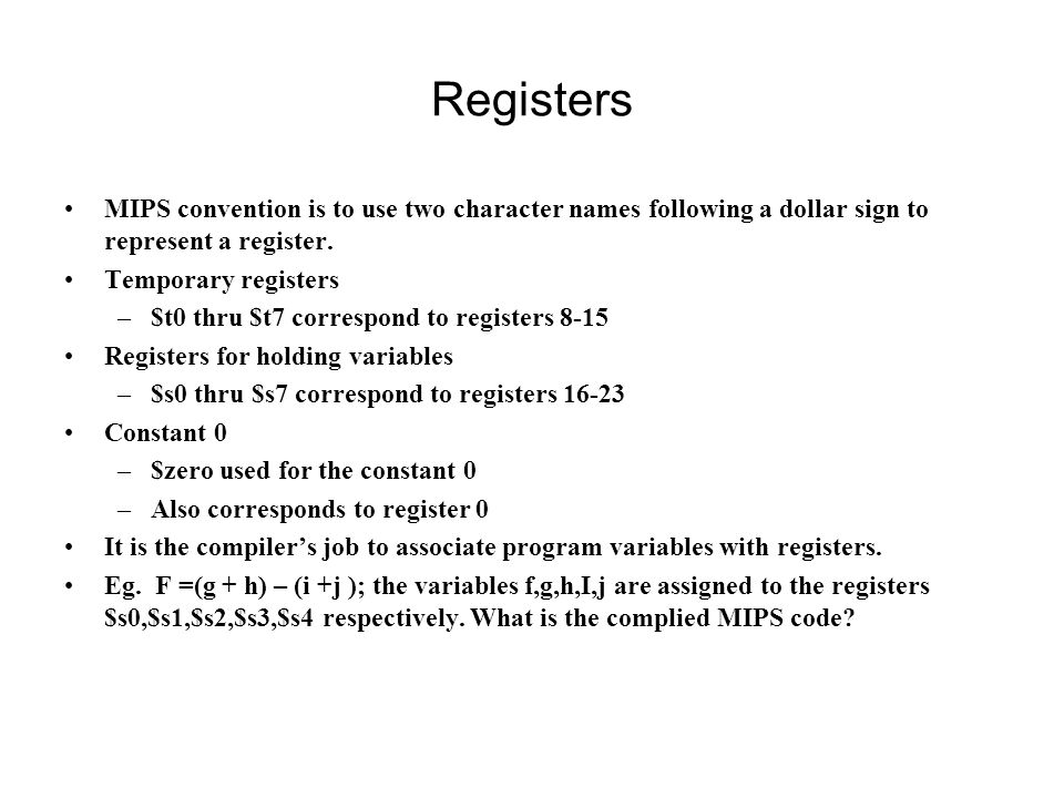 Registers MIPS convention is to use two character names following a dollar sign to represent a register. Temporary registers –$t0 thru $t7 correspond