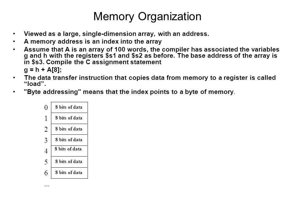 Memory Organization Viewed as a large, single-dimension array, with an address. A memory address is an index into the array Assume that A is an array
