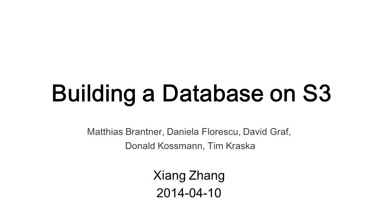Building a Database on S3 Matthias Brantner, Daniela Florescu, David Graf, Donald Kossmann, Tim Kraska Xiang Zhang 2014-04-10