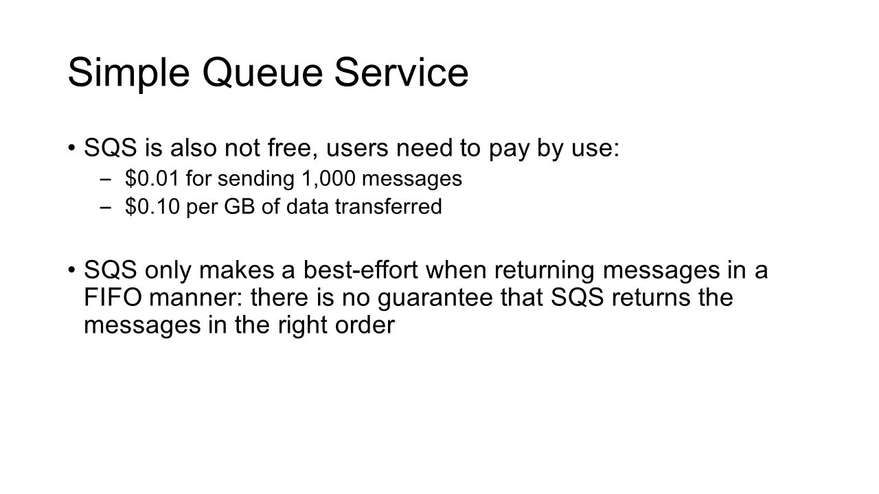 Simple Queue Service SQS is also not free, users need to pay by use: – $0.01 for sending 1,000 messages – $0.10 per GB of data transferred SQS only ma