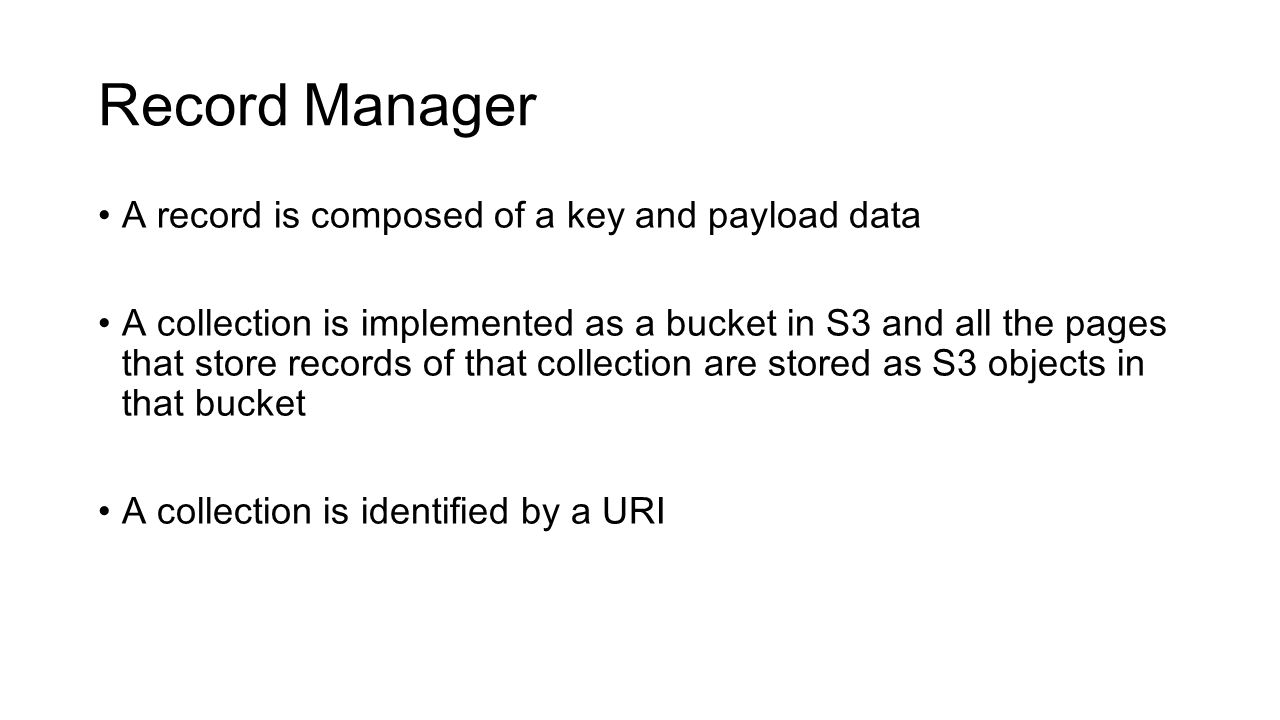 Record Manager A record is composed of a key and payload data A collection is implemented as a bucket in S3 and all the pages that store records of that collection are stored as S3 objects in that bucket A collection is identified by a URI