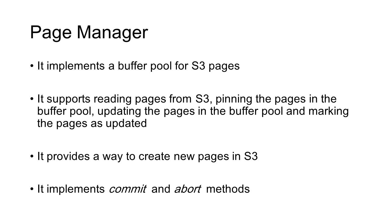 Page Manager It implements a buffer pool for S3 pages It supports reading pages from S3, pinning the pages in the buffer pool, updating the pages in t