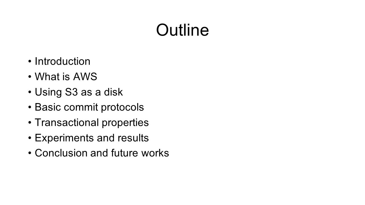 Outline Introduction What is AWS Using S3 as a disk Basic commit protocols Transactional properties Experiments and results Conclusion and future works
