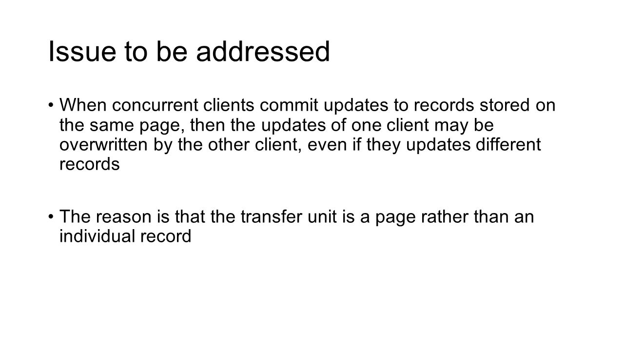 Issue to be addressed When concurrent clients commit updates to records stored on the same page, then the updates of one client may be overwritten by
