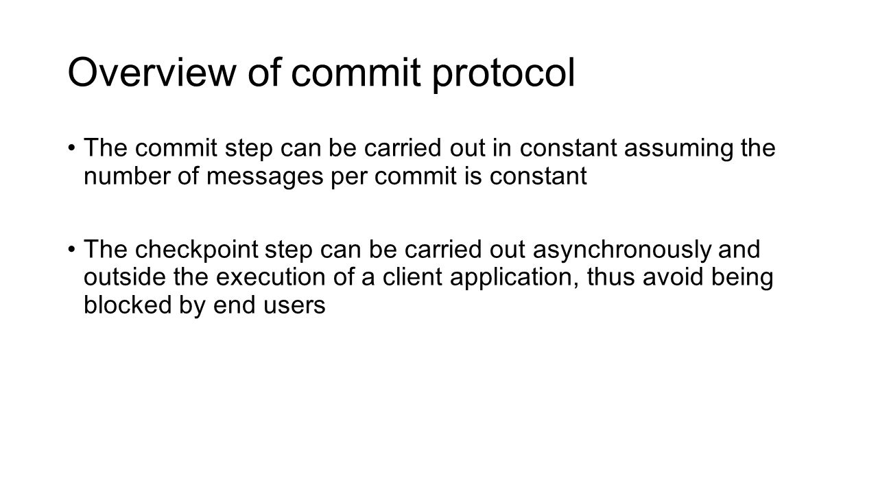 Overview of commit protocol The commit step can be carried out in constant assuming the number of messages per commit is constant The checkpoint step can be carried out asynchronously and outside the execution of a client application, thus avoid being blocked by end users