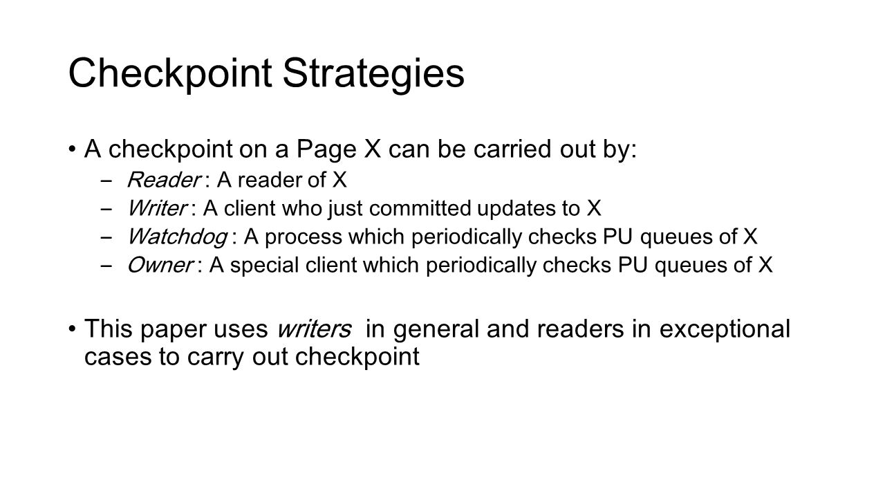Checkpoint Strategies A checkpoint on a Page X can be carried out by: – Reader : A reader of X – Writer : A client who just committed updates to X – Watchdog : A process which periodically checks PU queues of X – Owner : A special client which periodically checks PU queues of X This paper uses writers in general and readers in exceptional cases to carry out checkpoint