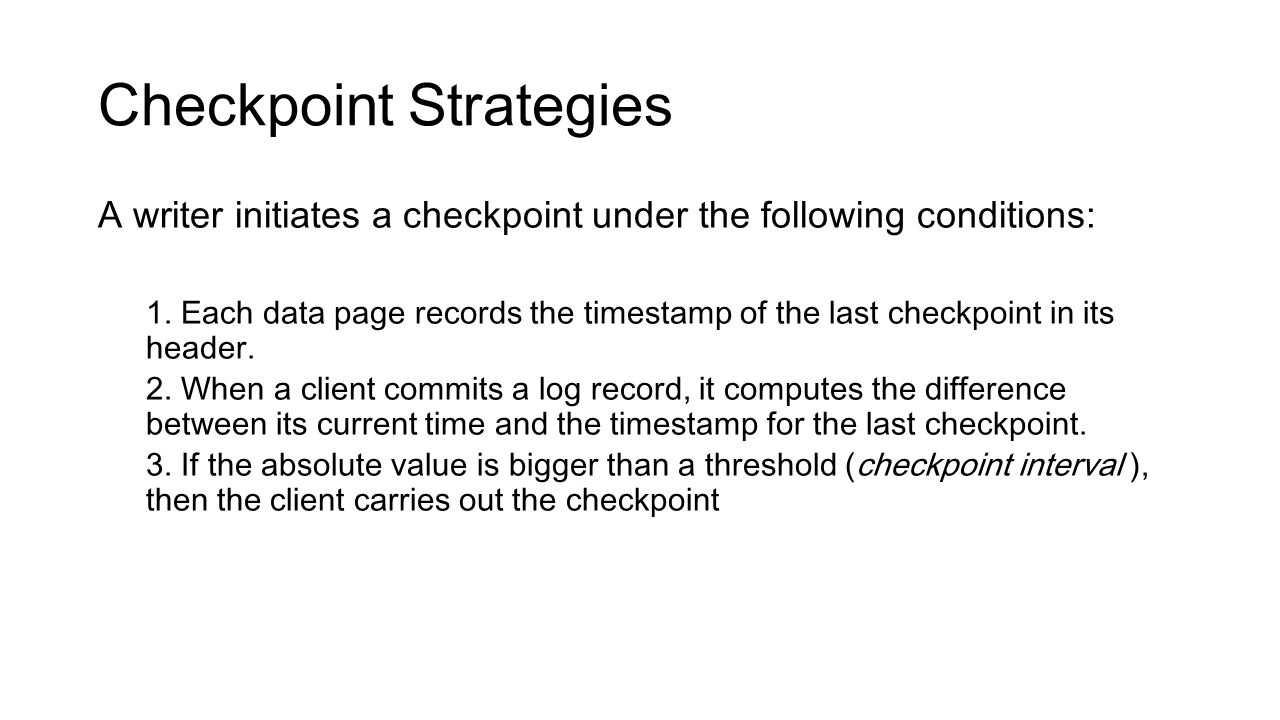 Checkpoint Strategies A writer initiates a checkpoint under the following conditions: 1. Each data page records the timestamp of the last checkpoint i