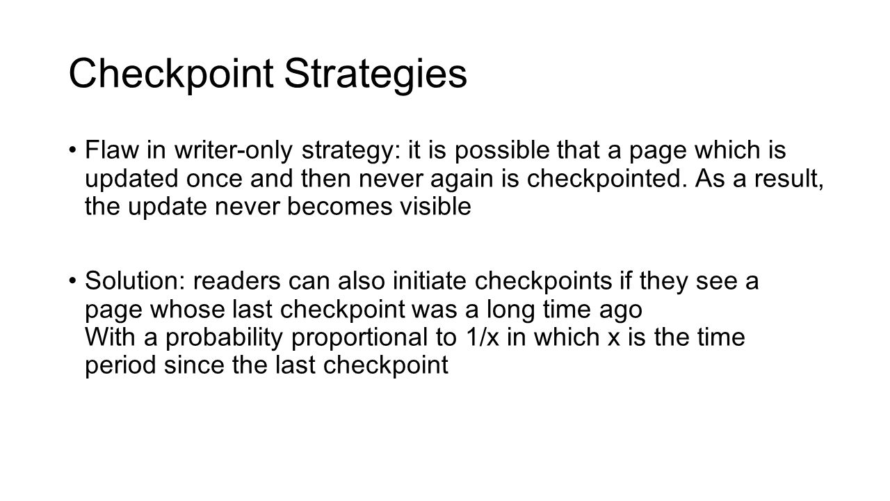 Checkpoint Strategies Flaw in writer-only strategy: it is possible that a page which is updated once and then never again is checkpointed.