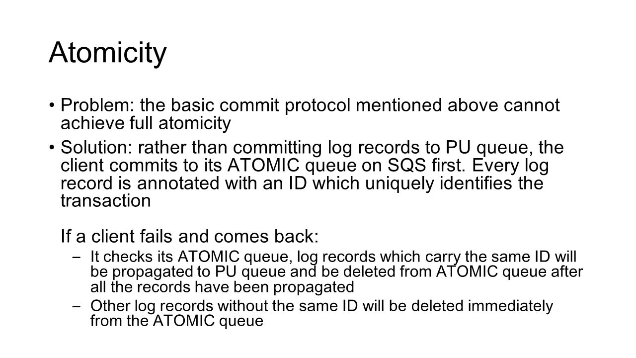 Atomicity Problem: the basic commit protocol mentioned above cannot achieve full atomicity Solution: rather than committing log records to PU queue, the client commits to its ATOMIC queue on SQS first.