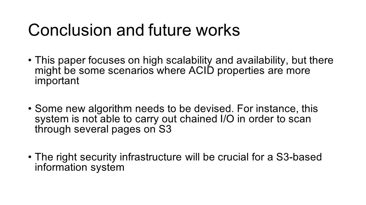 This paper focuses on high scalability and availability, but there might be some scenarios where ACID properties are more important Some new algorithm needs to be devised.
