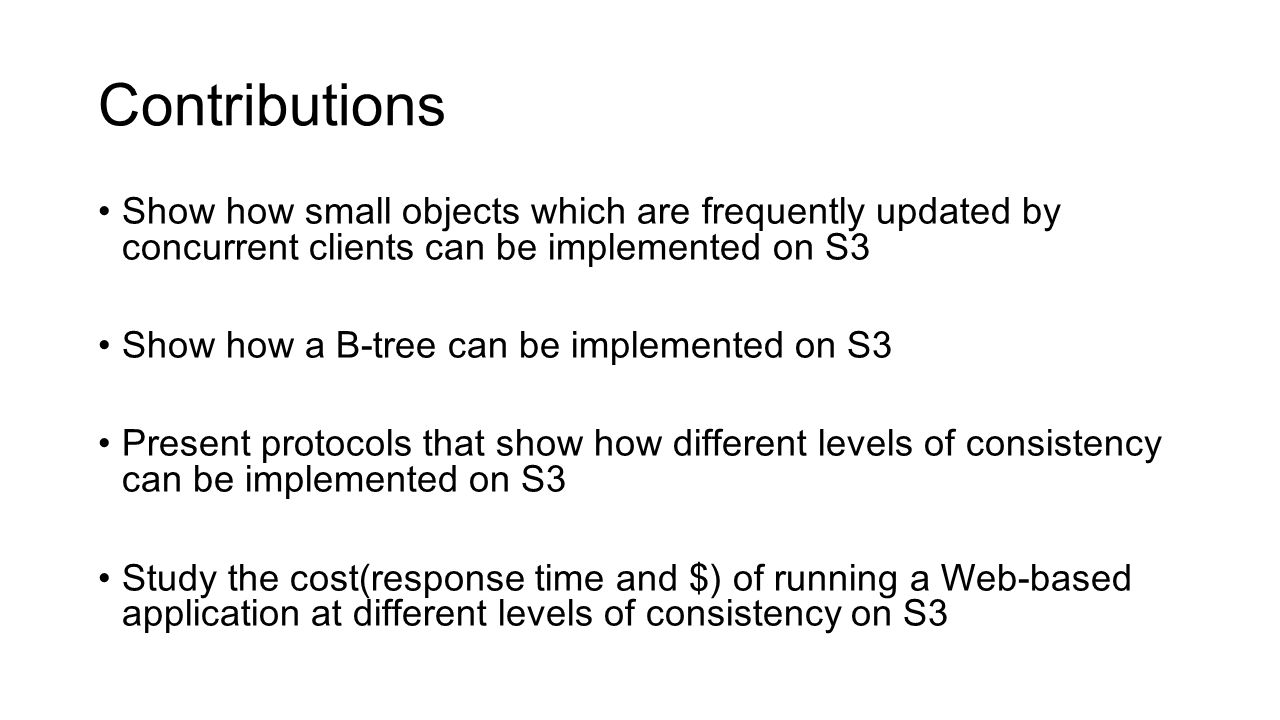 Contributions Show how small objects which are frequently updated by concurrent clients can be implemented on S3 Show how a B-tree can be implemented