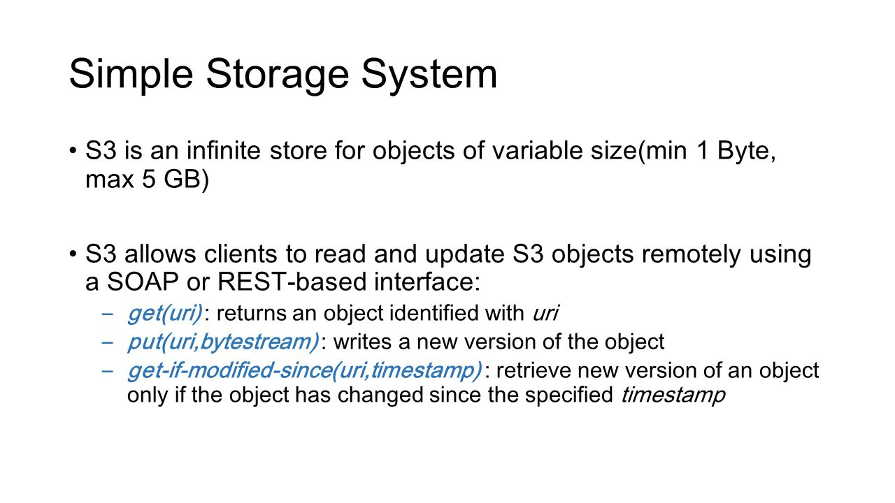 Simple Storage System S3 is an infinite store for objects of variable size(min 1 Byte, max 5 GB) S3 allows clients to read and update S3 objects remot