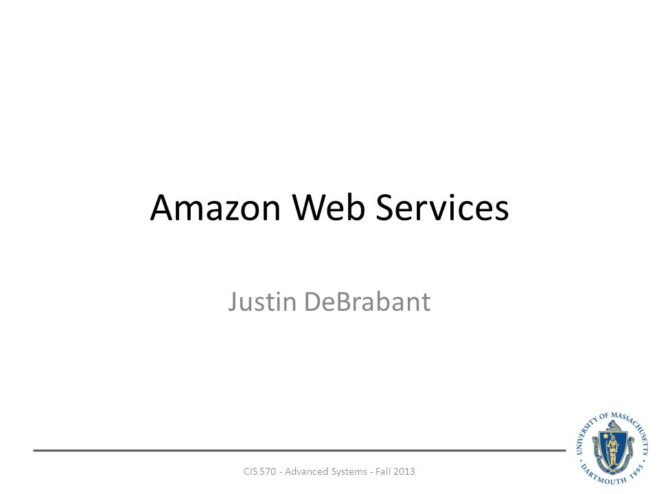 Amazon Web Services Justin DeBrabant CIS Advanced Systems - Fall 2013