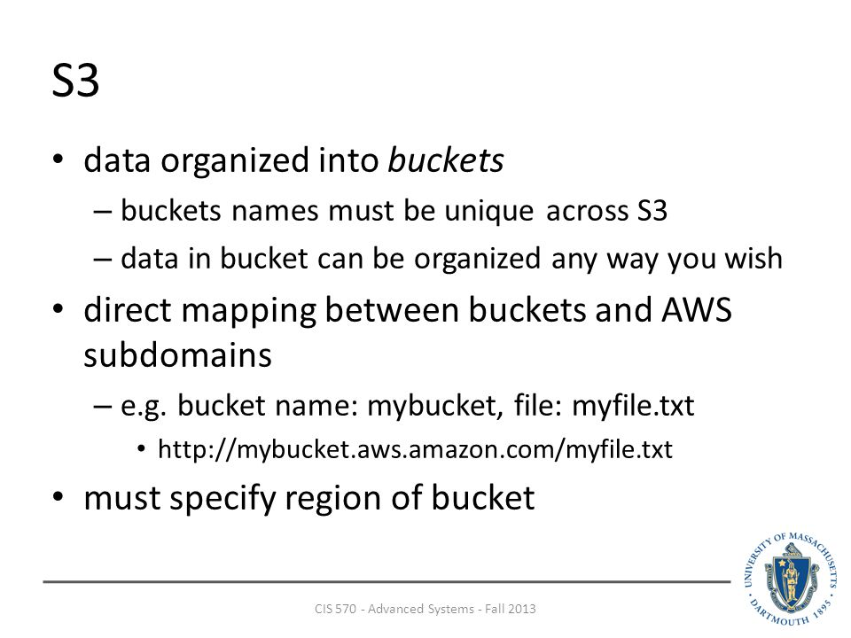 S3 data organized into buckets – buckets names must be unique across S3 – data in bucket can be organized any way you wish direct mapping between buckets and AWS subdomains – e.g.