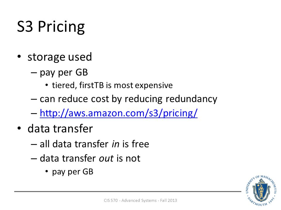 S3 Pricing storage used – pay per GB tiered, firstTB is most expensive – can reduce cost by reducing redundancy –     data transfer – all data transfer in is free – data transfer out is not pay per GB CIS Advanced Systems - Fall 2013