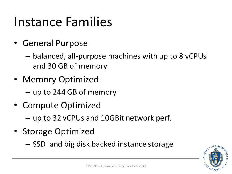 Instance Families General Purpose – balanced, all-purpose machines with up to 8 vCPUs and 30 GB of memory Memory Optimized – up to 244 GB of memory Compute Optimized – up to 32 vCPUs and 10GBit network perf.