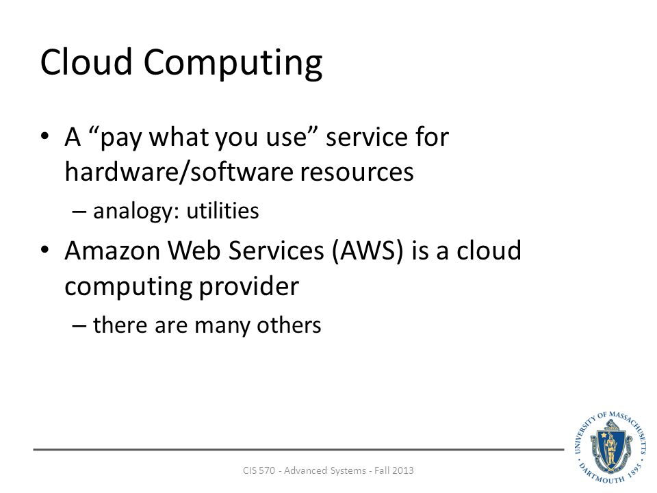 Cloud Computing A pay what you use service for hardware/software resources – analogy: utilities Amazon Web Services (AWS) is a cloud computing provider – there are many others CIS Advanced Systems - Fall 2013