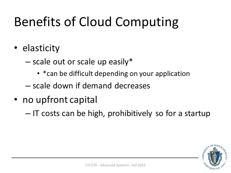 Benefits of Cloud Computing elasticity – scale out or scale up easily* *can be difficult depending on your application – scale down if demand decreases no upfront capital – IT costs can be high, prohibitively so for a startup CIS Advanced Systems - Fall 2013