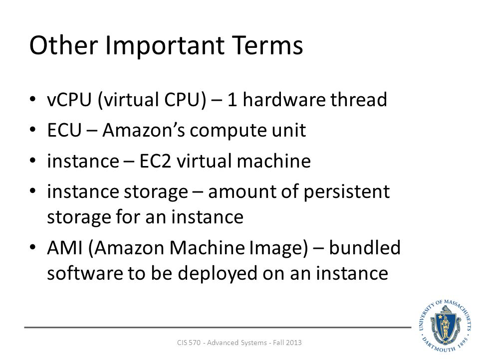 Other Important Terms vCPU (virtual CPU) – 1 hardware thread ECU – Amazon's compute unit instance – EC2 virtual machine instance storage – amount of persistent storage for an instance AMI (Amazon Machine Image) – bundled software to be deployed on an instance CIS Advanced Systems - Fall 2013