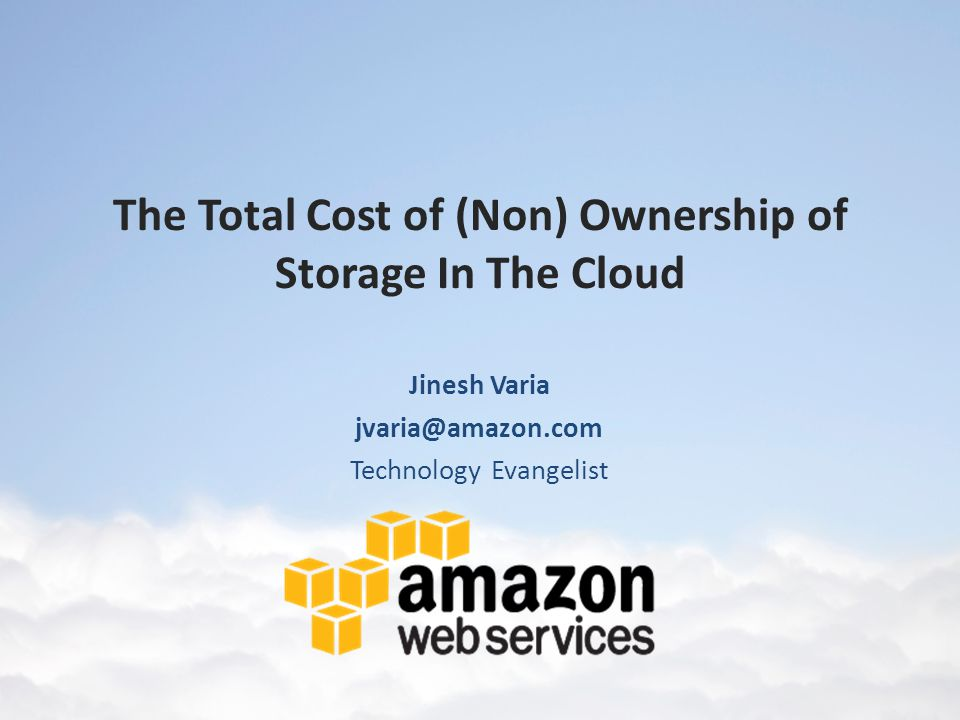 The Total Cost of (Non) Ownership of Storage In The Cloud Jinesh Varia jvaria@amazon.com Technology Evangelist