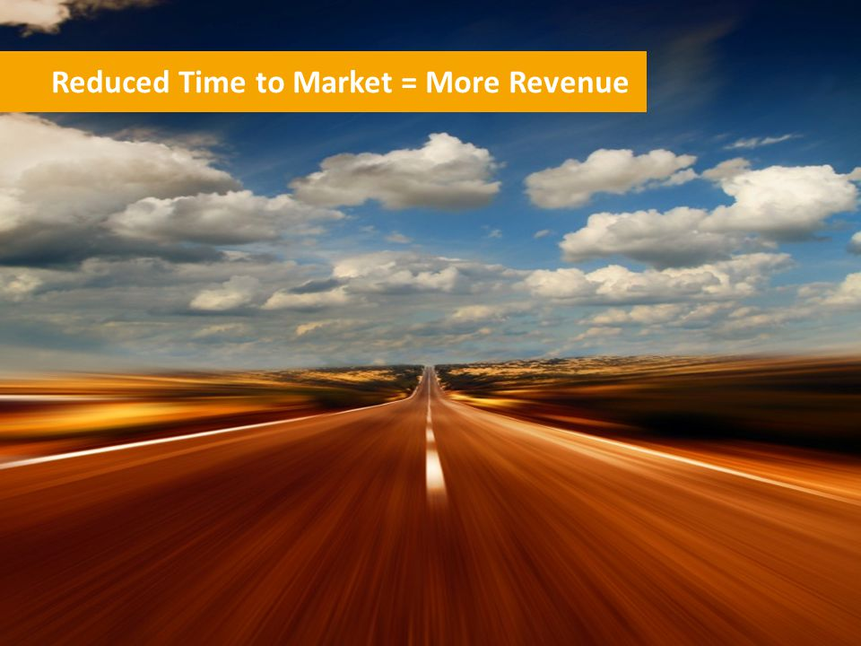 Reduced Time to Market = More Revenue
