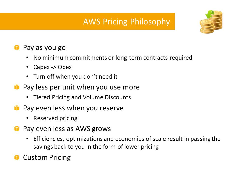 AWS Pricing Philosophy Pay as you go No minimum commitments or long-term contracts required Capex -> Opex Turn off when you don't need it Pay less per
