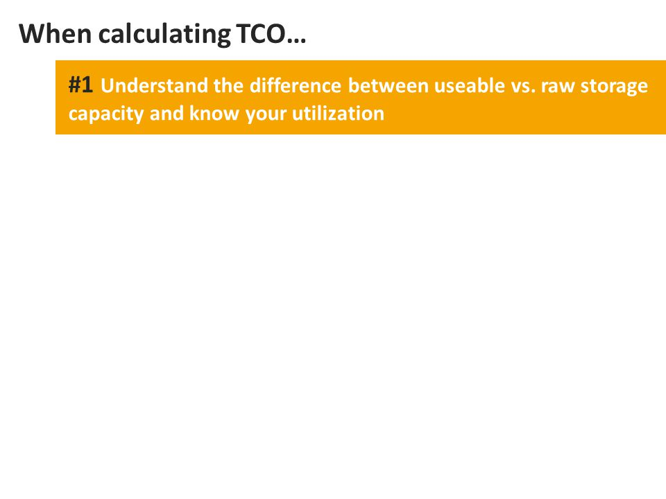 #1 Understand the difference between useable vs. raw storage capacity and know your utilization When calculating TCO…