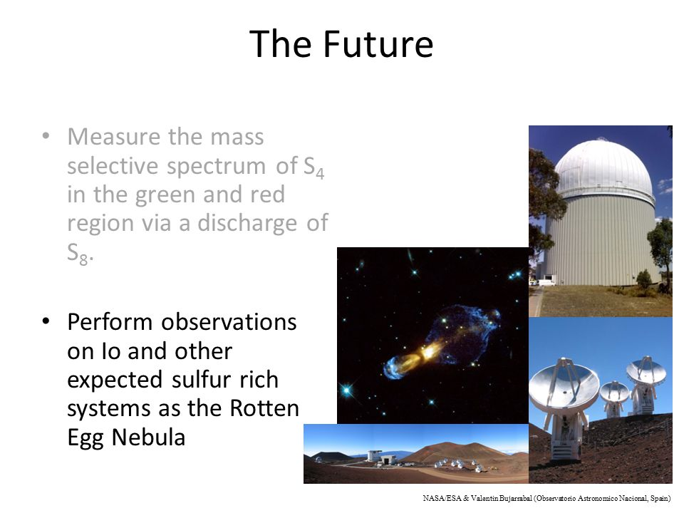 The Future Measure the mass selective spectrum of S 4 in the green and red region via a discharge of S 8. Perform observations on Io and other expecte