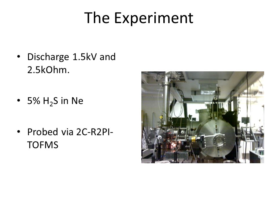 The Experiment Discharge 1.5kV and 2.5kOhm. 5% H 2 S in Ne Probed via 2C-R2PI- TOFMS