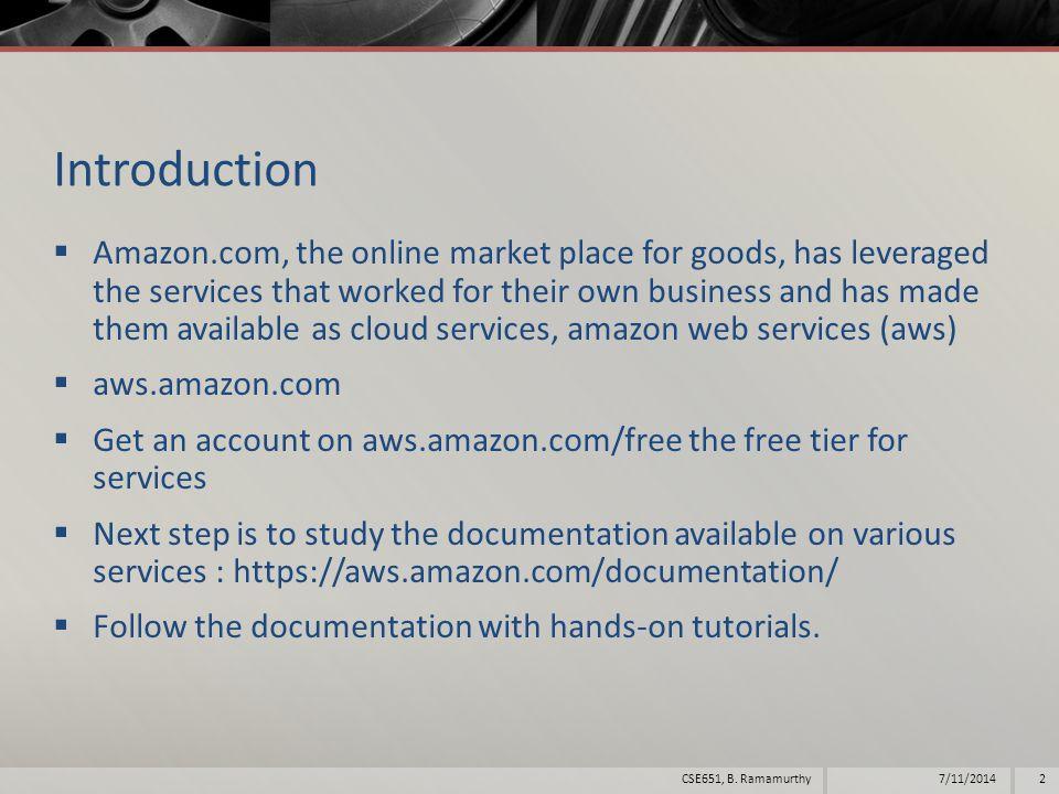 References  aws.amazon.com  http://docs.aws.amazon.com/gettingstarted/latest/aw sgsg-intro/gsg-aws-intro.html http://docs.aws.amazon.com/gettingstarted/latest/aw sgsg-intro/gsg-aws-intro.html  http://docs.aws.amazon.com/AmazonS3/latest/gsg/G etStartedWithS3.html http://docs.aws.amazon.com/AmazonS3/latest/gsg/G etStartedWithS3.html 7/11/20143CSE651, B.