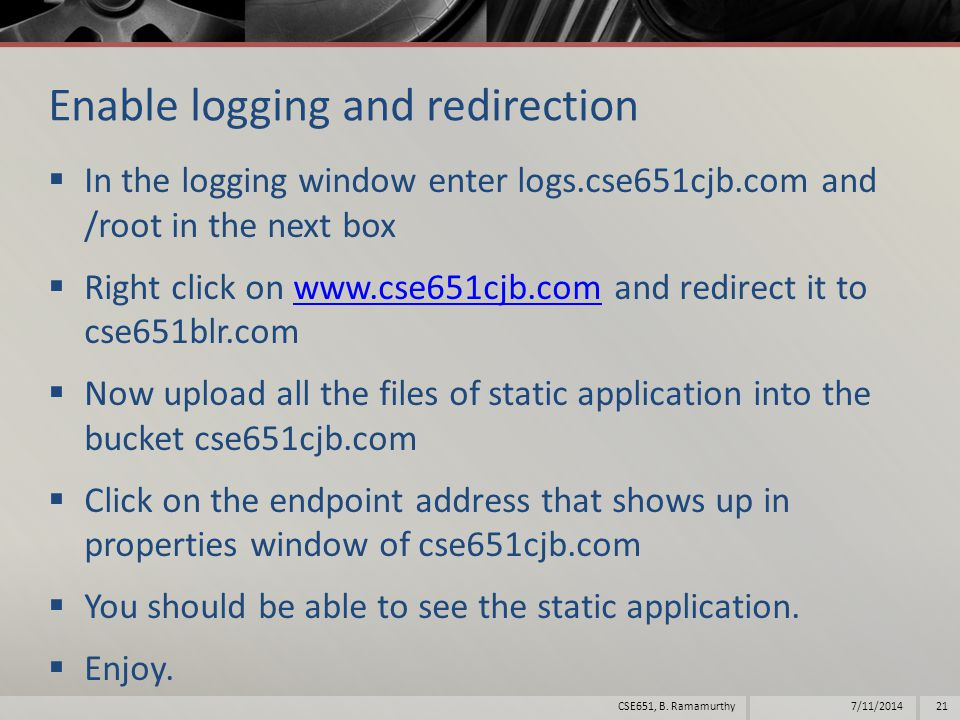 Enable logging and redirection  In the logging window enter logs.cse651cjb.com and /root in the next box  Right click on www.cse651cjb.com and redirect it to cse651blr.comwww.cse651cjb.com  Now upload all the files of static application into the bucket cse651cjb.com  Click on the endpoint address that shows up in properties window of cse651cjb.com  You should be able to see the static application.
