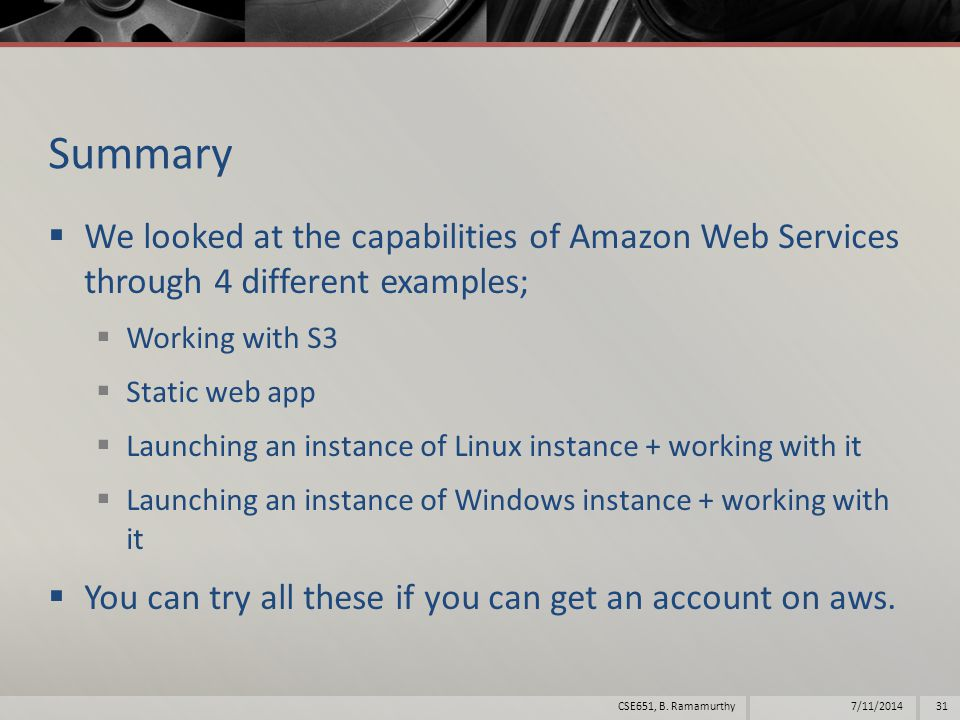 Summary  We looked at the capabilities of Amazon Web Services through 4 different examples;  Working with S3  Static web app  Launching an instance of Linux instance + working with it  Launching an instance of Windows instance + working with it  You can try all these if you can get an account on aws.