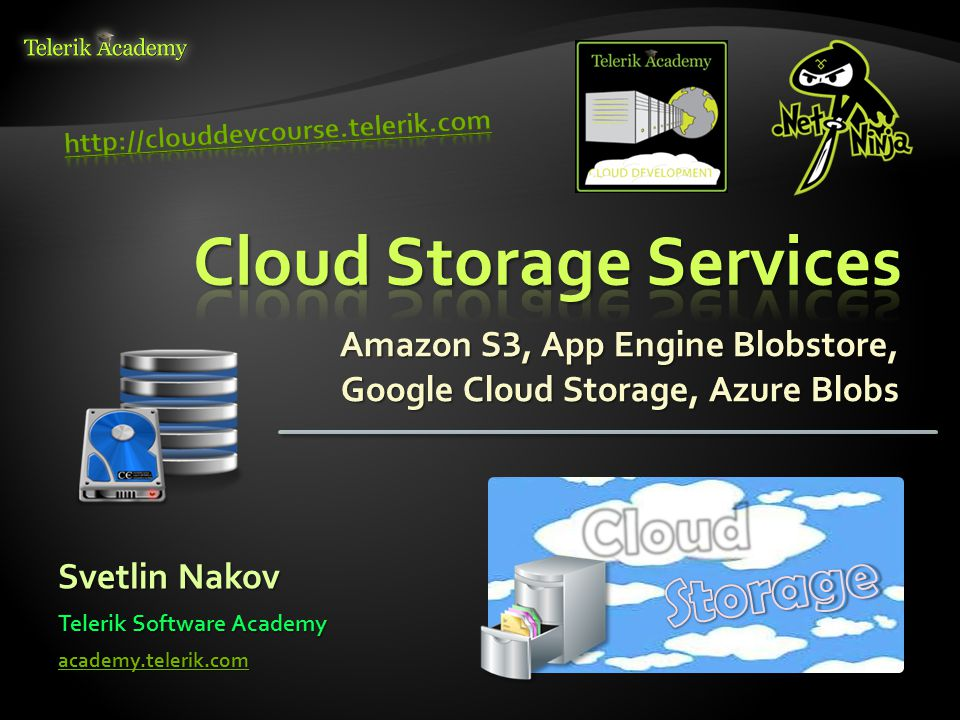 Amazon S 3, App Engine Blobstore, Google Cloud Storage, Azure Blobs Svetlin Nakov Telerik Software Academy academy.telerik.com
