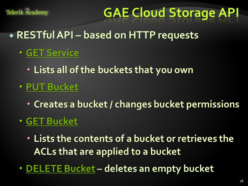  RESTful API – based on HTTP requests  GET Service GET Service GET Service  Lists all of the buckets that you own  PUT Bucket PUT Bucket PUT Bucket  Creates a bucket / changes bucket permissions  GET Bucket GET Bucket GET Bucket  Lists the contents of a bucket or retrieves the ACLs that are applied to a bucket  DELETE Bucket – deletes an empty bucket DELETE Bucket DELETE Bucket 16