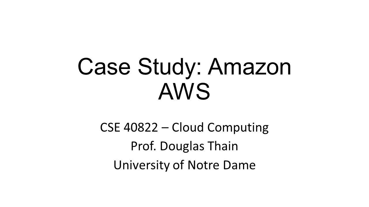 Case Study: Amazon AWS CSE 40822 – Cloud Computing Prof. Douglas Thain University of Notre Dame