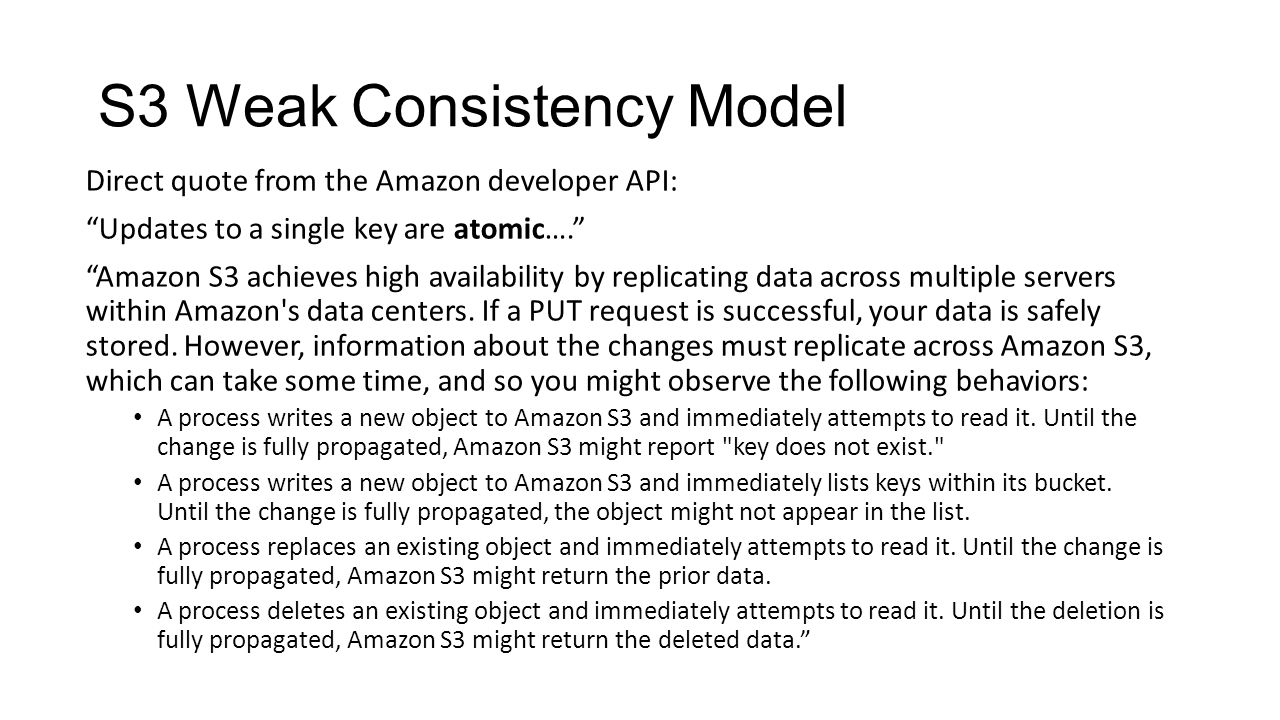 S3 Weak Consistency Model Direct quote from the Amazon developer API: Updates to a single key are atomic…. Amazon S3 achieves high availability by replicating data across multiple servers within Amazon s data centers.