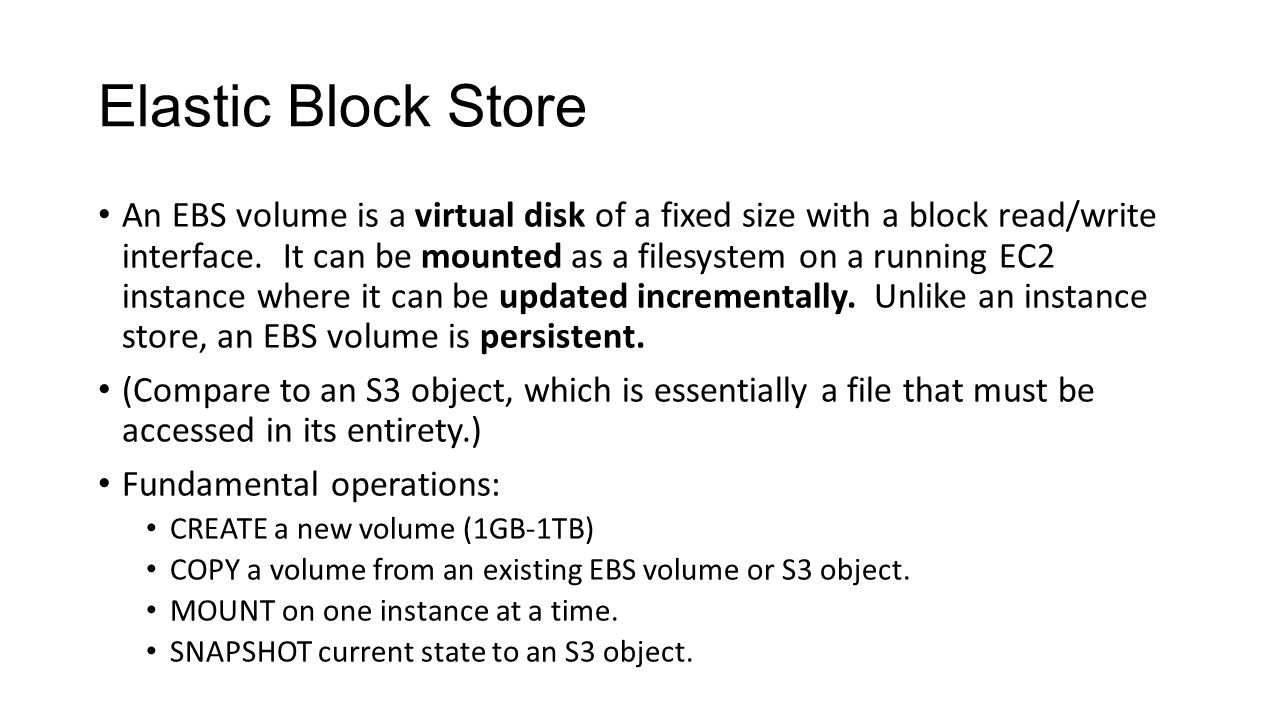 Elastic Block Store An EBS volume is a virtual disk of a fixed size with a block read/write interface.