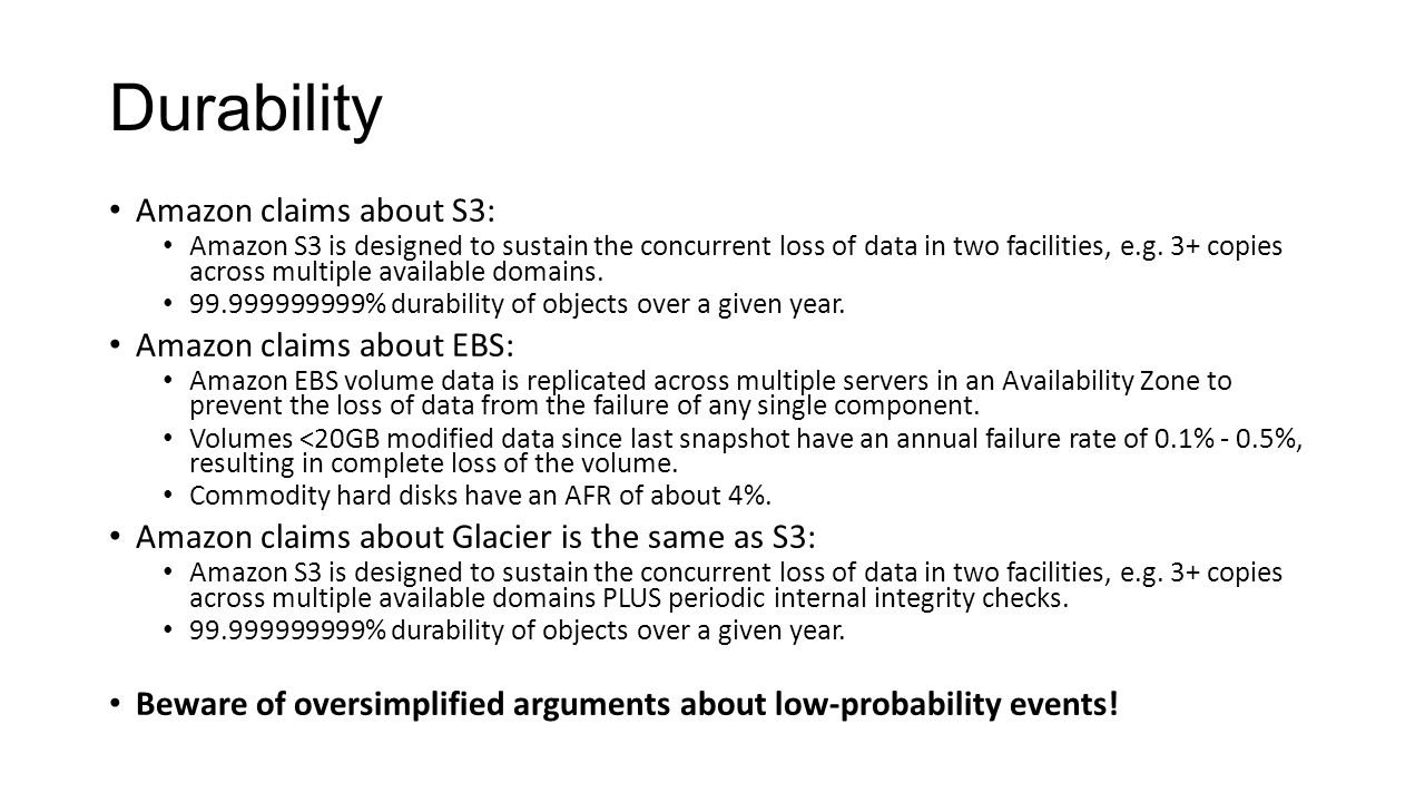 Durability Amazon claims about S3: Amazon S3 is designed to sustain the concurrent loss of data in two facilities, e.g.