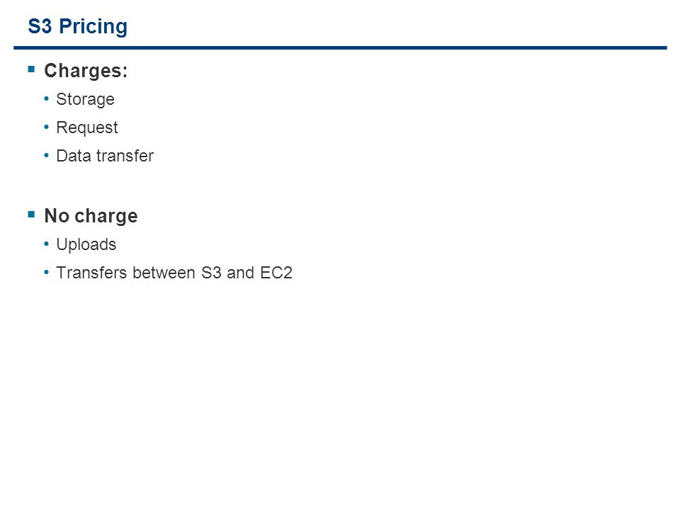 17 S3 Pricing  Charges: Storage Request Data transfer  No charge Uploads Transfers between S3 and EC2