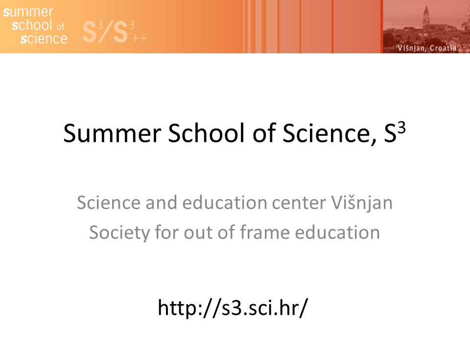 Summer School of Science, S 3 Science and education center Višnjan Society for out of frame education http://s3.sci.hr/