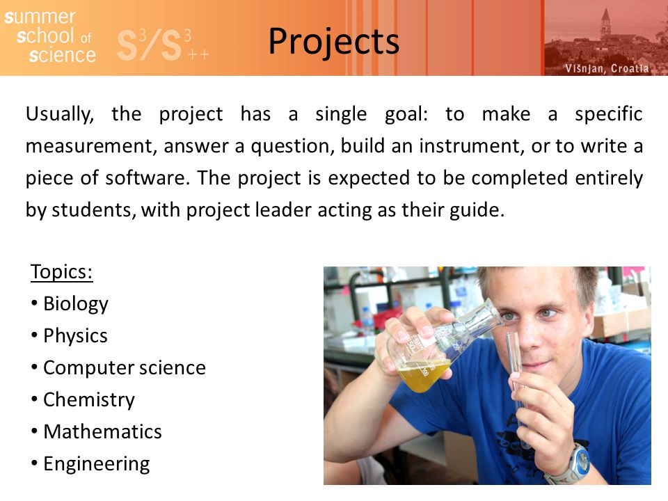 Projects Usually, the project has a single goal: to make a specific measurement, answer a question, build an instrument, or to write a piece of software.