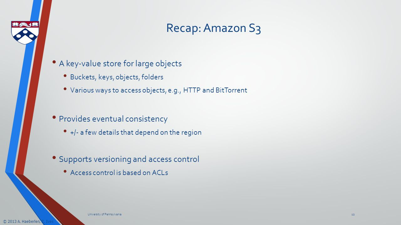 © 2013 A. Haeberlen, Z. Ives Recap: Amazon S3 A key-value store for large objects Buckets, keys, objects, folders Various ways to access objects, e.g.