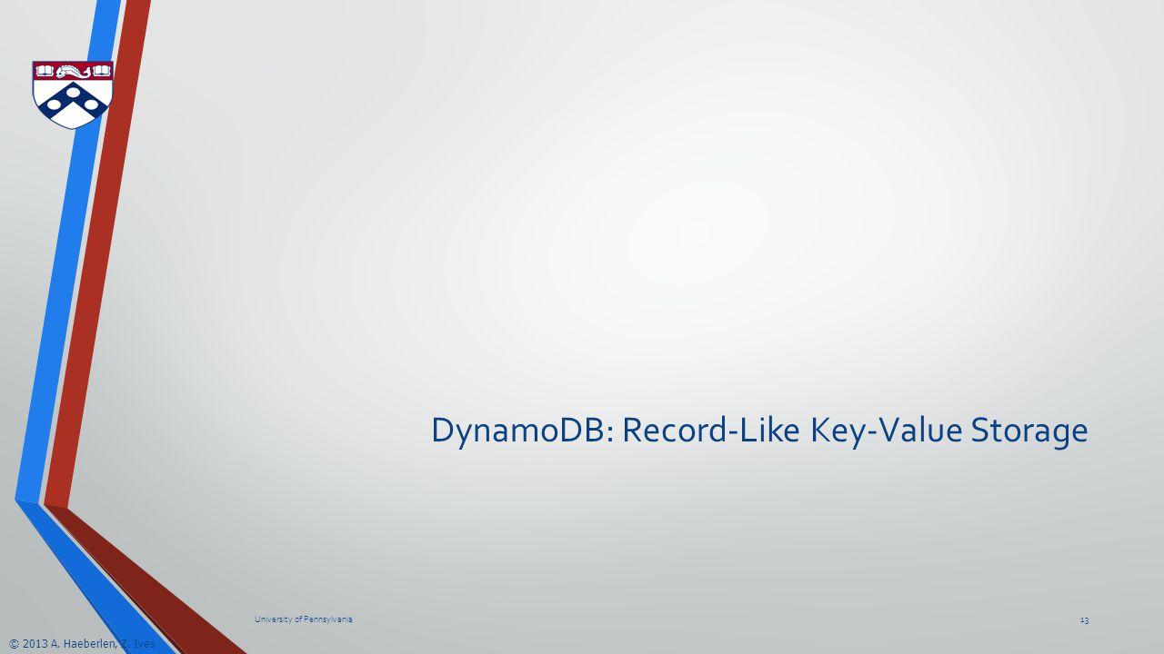 © 2013 A. Haeberlen, Z. Ives DynamoDB: Record-Like Key-Value Storage University of Pennsylvania13