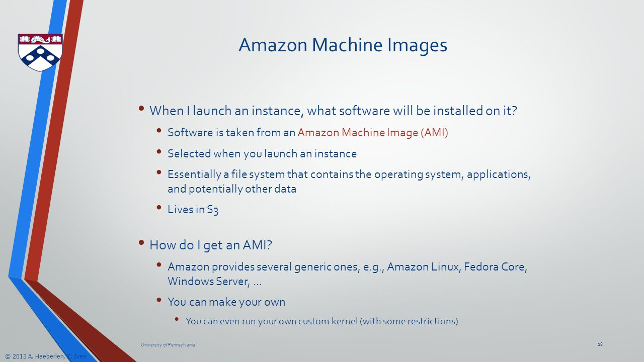 © 2013 A. Haeberlen, Z. Ives Amazon Machine Images When I launch an instance, what software will be installed on it? Software is taken from an Amazon