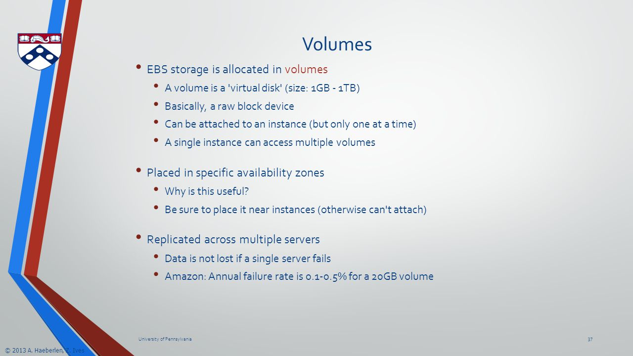© 2013 A. Haeberlen, Z. Ives Volumes EBS storage is allocated in volumes A volume is a 'virtual disk' (size: 1GB - 1TB) Basically, a raw block device