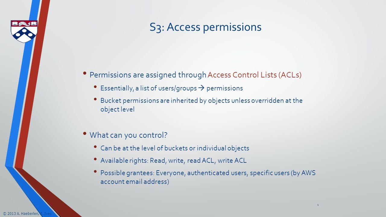 © 2013 A. Haeberlen, Z. Ives S3: Access permissions Permissions are assigned through Access Control Lists (ACLs) Essentially, a list of users/groups 