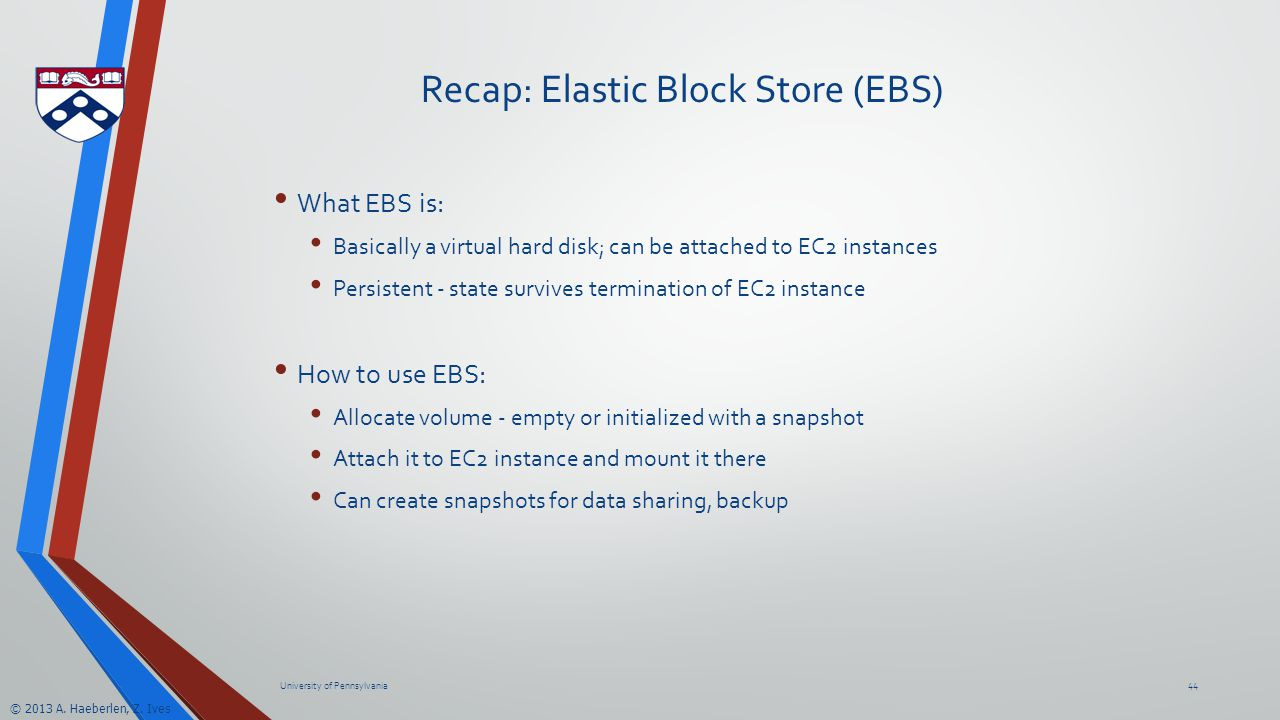 © 2013 A. Haeberlen, Z. Ives Recap: Elastic Block Store (EBS) What EBS is: Basically a virtual hard disk; can be attached to EC2 instances Persistent