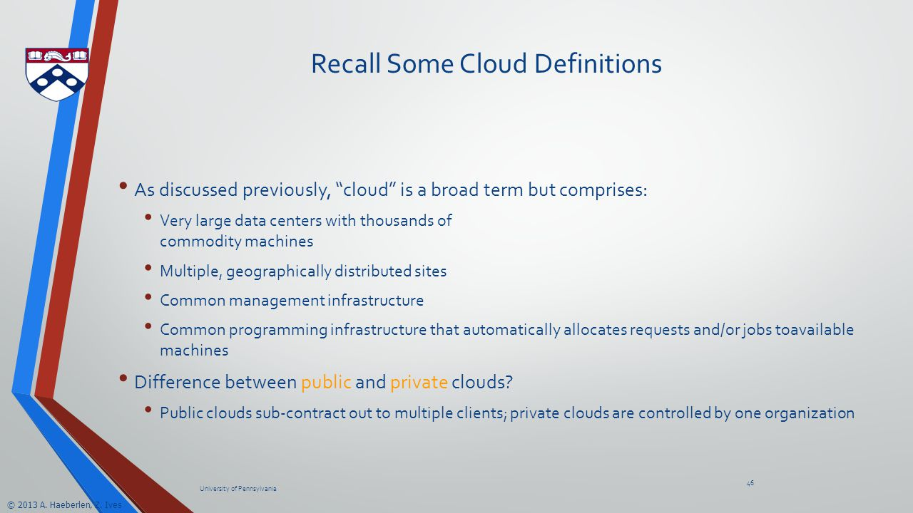 "© 2013 A. Haeberlen, Z. Ives Recall Some Cloud Definitions As discussed previously, ""cloud"" is a broad term but comprises: Very large data centers wit"