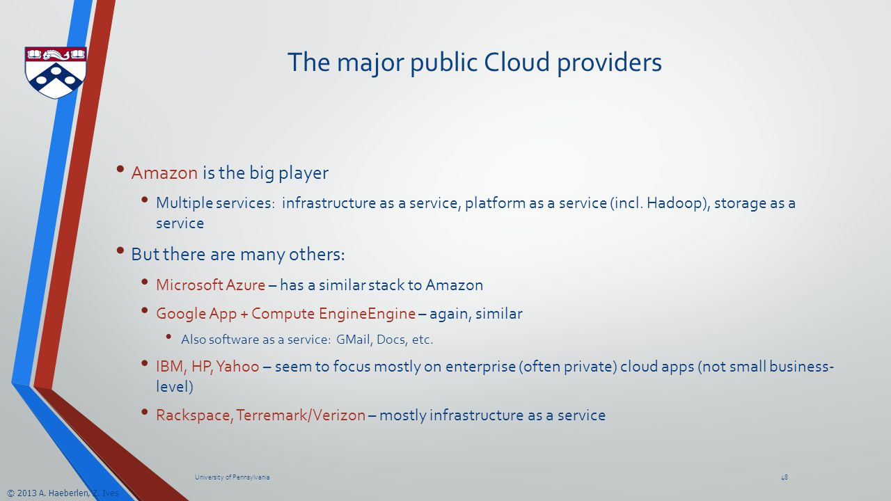 © 2013 A. Haeberlen, Z. Ives The major public Cloud providers Amazon is the big player Multiple services: infrastructure as a service, platform as a s